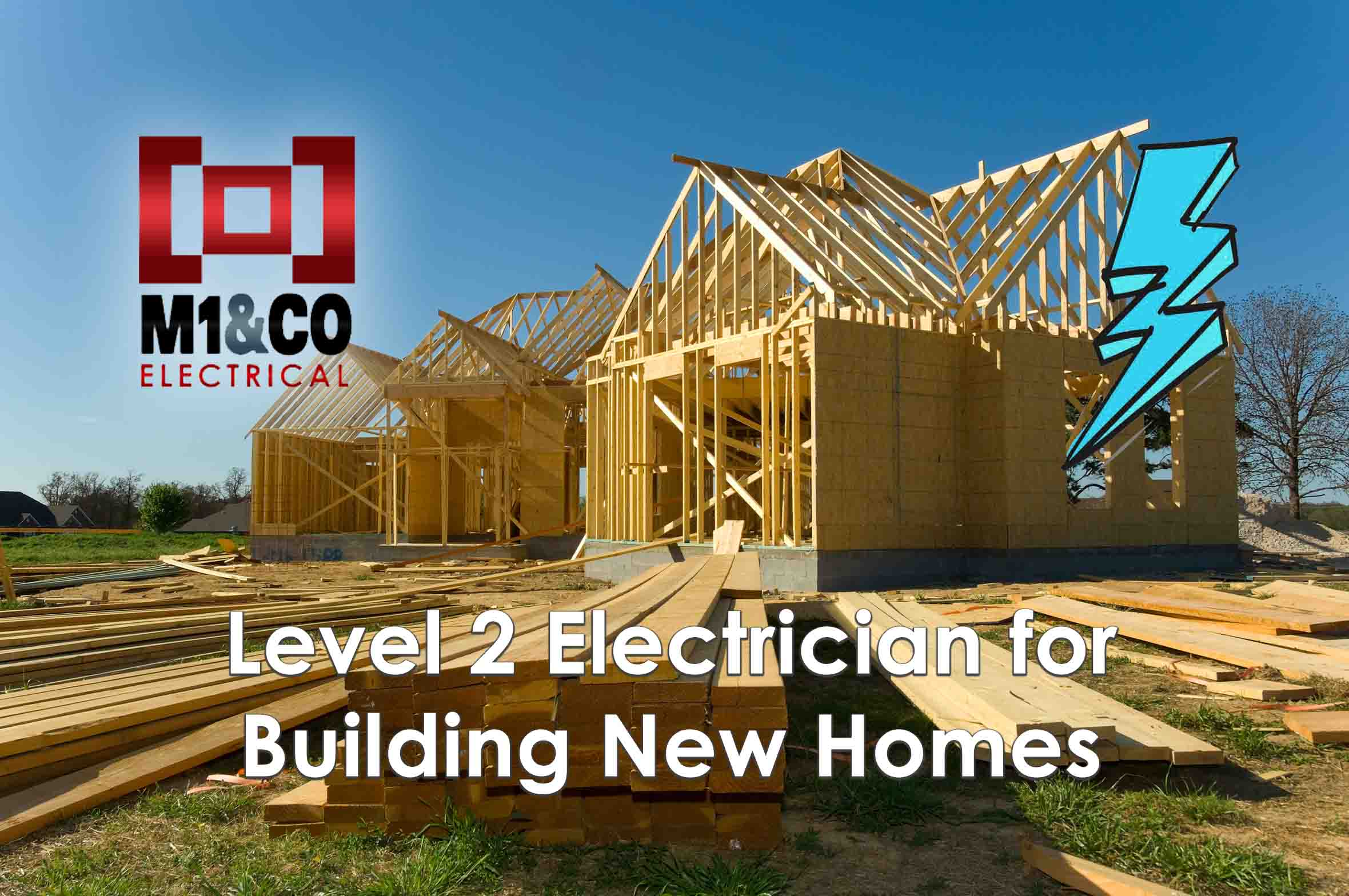 M1&CO - Level 2 Electrician for Building New Homes